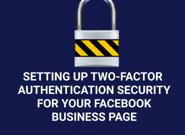 SETTING UP YOUR TWO-FACTOR AUTHENTICATION SECURITY FOR YOUR FACEBOOK BUSINESS PAGE